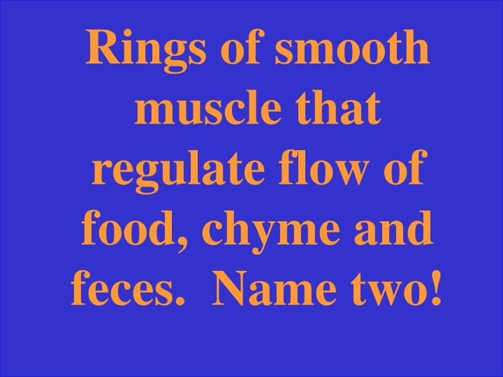 Rings of smooth muscle that regulate flow of food, chyme and feces.  Name two!