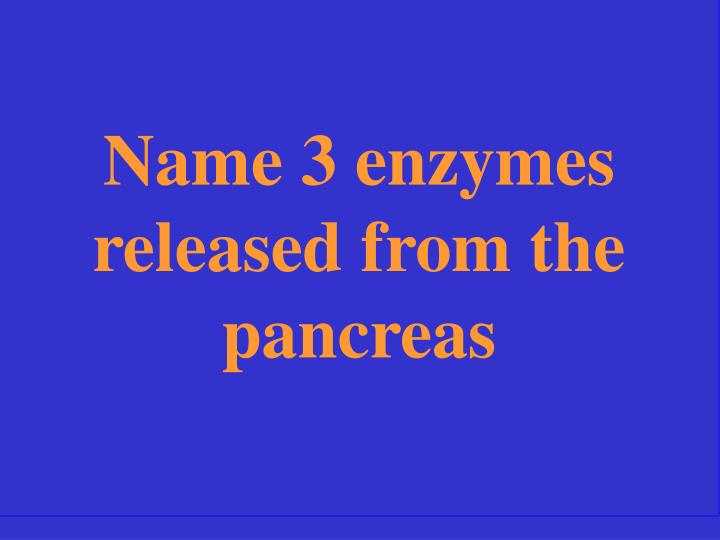 Name 3 enzymes released from the pancreas