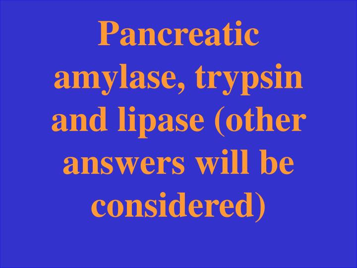 Pancreatic amylase, trypsin and lipase (other answers will be considered)