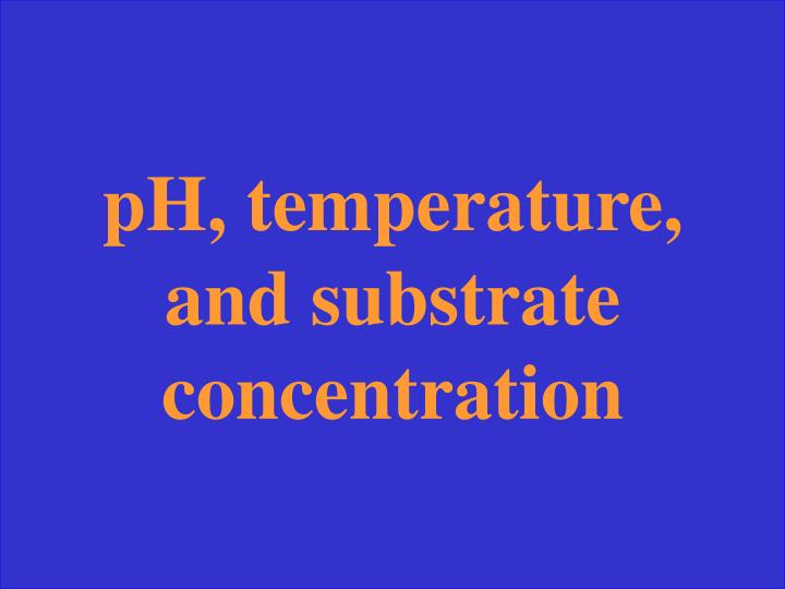 pH, temperature, and substrate concentration