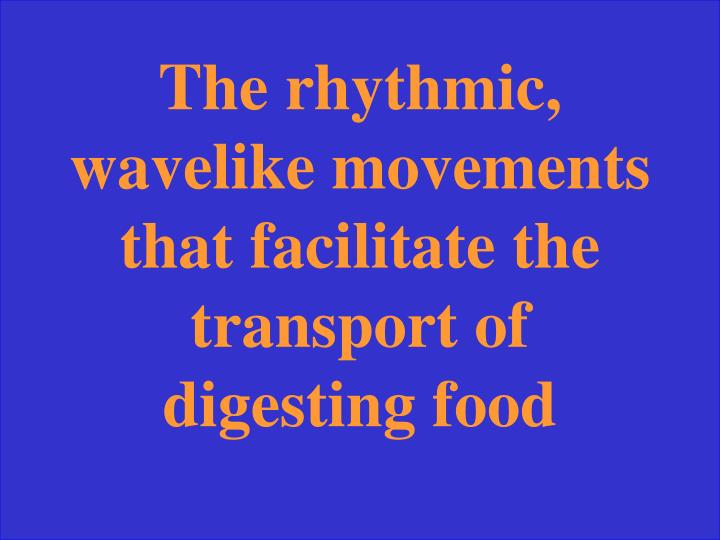 The rhythmic, wavelike movements that facilitate the transport of digesting food