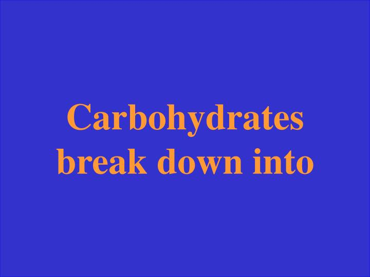 Carbohydrates break down into
