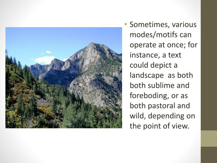 Sometimes, various modes/motifs can operate at once; for instance, a text could depict a landscape  as both both sublime and foreboding, or as both pastoral and wild, depending on the point of view.