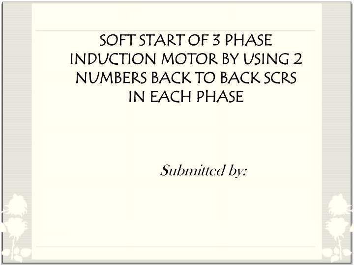 soft start of 3 phase induction motor by using 2 numbers back to back scrs in each phase n.