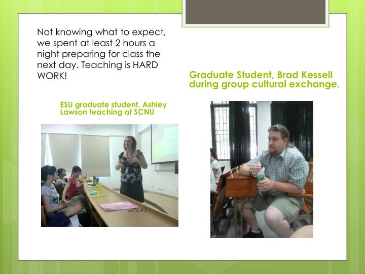Not knowing what to expect, we spent at least 2 hours a night preparing for class the next day. Teaching is HARD WORK!