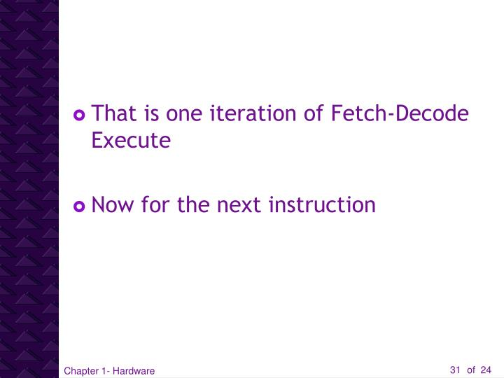 That is one iteration of Fetch-Decode Execute