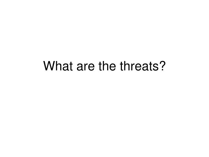 What are the threats?