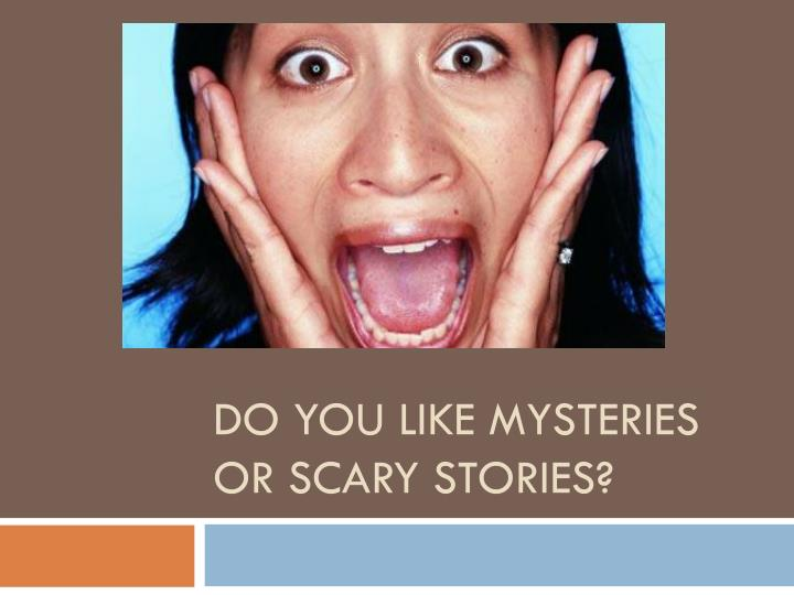 do you like mysteries or scary stories n.