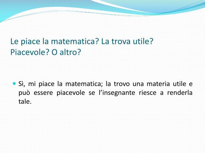 Le piace la matematica? La trova utile? Piacevole? O altro?