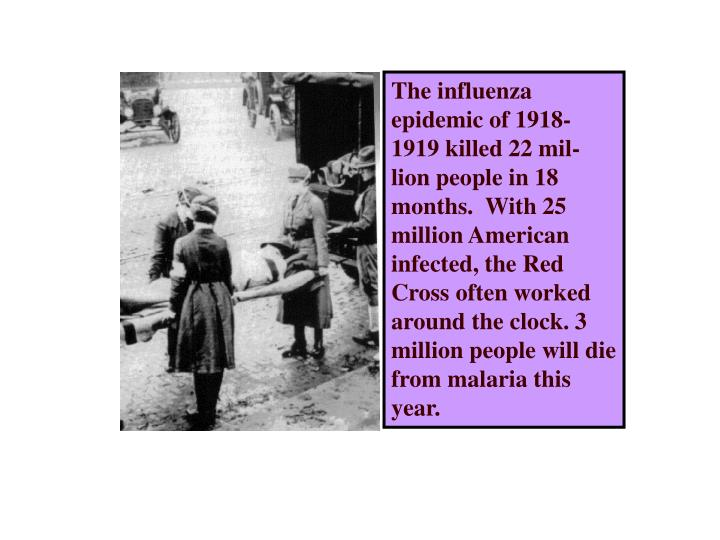 The influenza epidemic of 1918-1919 killed 22 mil-lion people in 18 months.  With 25 million America...