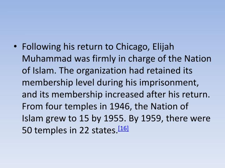 Following his return to Chicago, Elijah Muhammad was firmly in charge of the Nation of Islam. The organization had retained its membership level during his imprisonment, and its membership increased after his return. From four temples in 1946, the Nation of Islam grew to 15 by 1955. By 1959, there were 50 temples in 22 states.