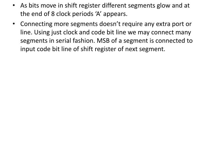 As bits move in shift register different segments glow and at the end of 8 clock periods 'A' appears.