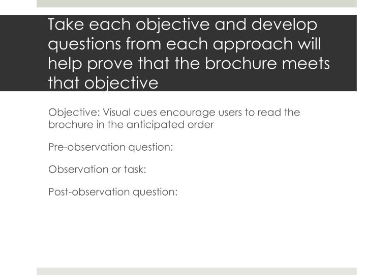 Take each objective and develop questions from each approach will help prove that the brochure meets that objective