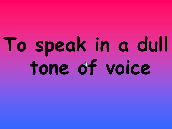 To speak in a dull tone of voice