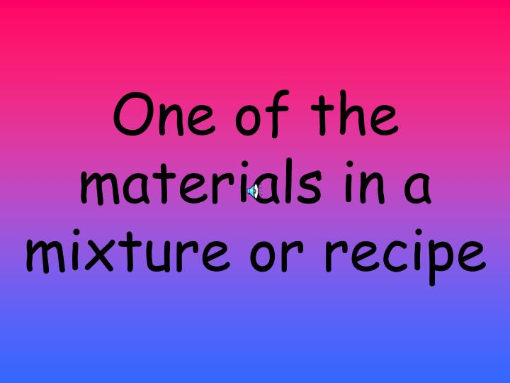 One of the materials in a mixture or recipe