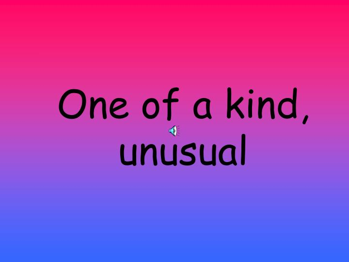 One of a kind, unusual