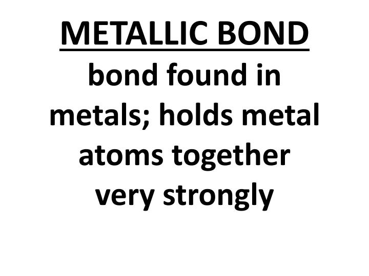 metallic bond bond found in metals holds metal atoms together very strongly n.
