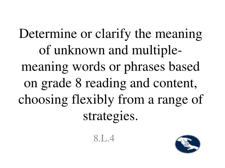 Determine or clarify the meaning of unknown and multiple-meaning words or phrases based on grade 8 reading and content, choosing flexibly from a range of strategies.