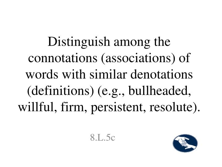 Distinguish among the connotations (associations) of words with similar denotations (definitions) (e.g., bullheaded, willful, firm, persistent, resolute).