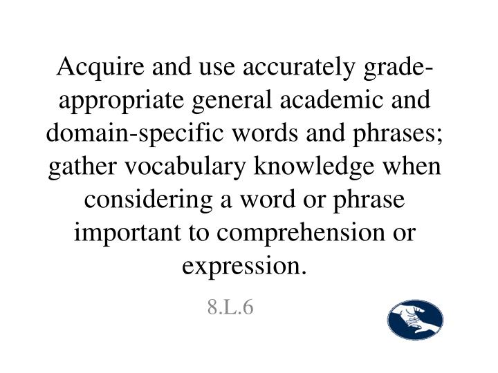 Acquire and use accurately grade-appropriate general academic and domain-specific words and phrases; gather vocabulary knowledge when considering a word or phrase important to comprehension or expression.