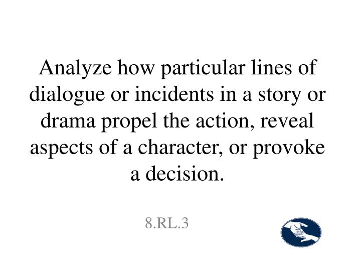 Analyze how particular lines of dialogue or incidents in a story or drama propel the action, reveal aspects of a character, or provoke a decision.
