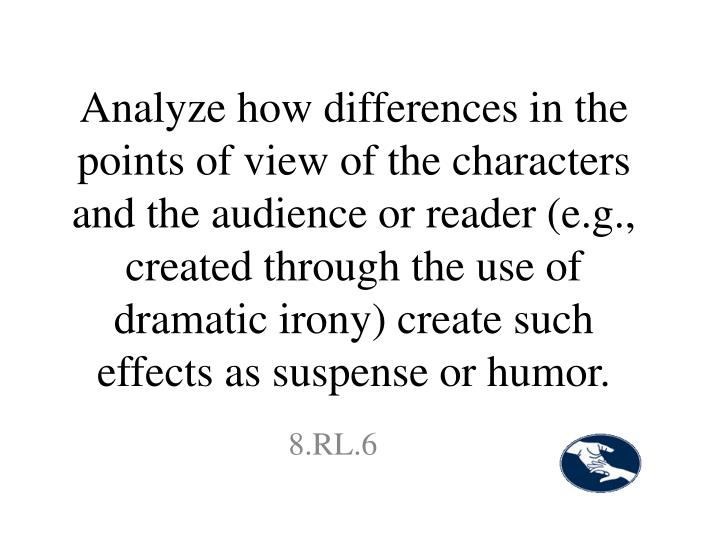Analyze how differences in the points of view of the characters and the audience or reader (e.g., created through the use of dramatic irony) create such effects as suspense or humor.