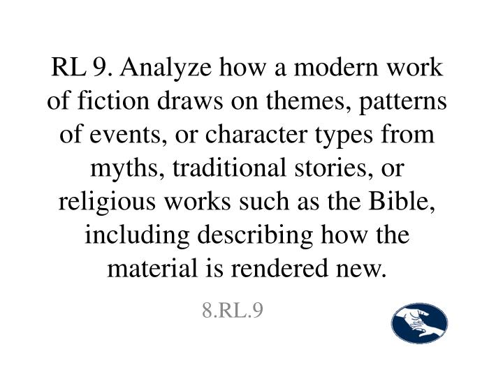 RL 9. Analyze how a modern work of fiction draws on themes, patterns of events, or character types from myths, traditional stories, or religious works such as the Bible, including describing how the material is rendered new.