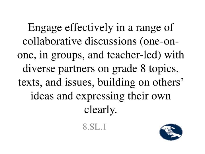 Engage effectively in a range of collaborative discussions (one-on-one, in groups, and teacher-led) with diverse partners on grade 8 topics, texts, and issues, building on others' ideas and expressing their own clearly.
