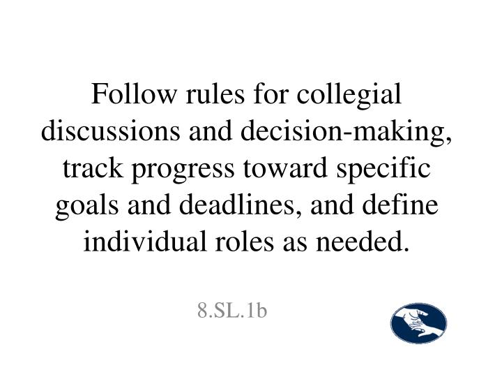 Follow rules for collegial discussions and decision-making, track progress toward specific goals and deadlines, and define individual roles as needed.