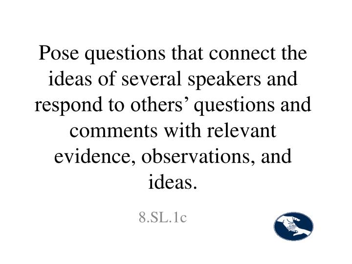 Pose questions that connect the ideas of several speakers and respond to others' questions and comments with relevant evidence, observations, and ideas.