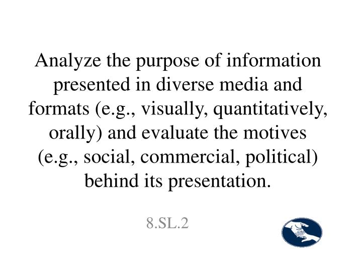Analyze the purpose of information presented in diverse media and formats (e.g., visually, quantitatively, orally) and evaluate the motives (e.g., social, commercial, political) behind its presentation.
