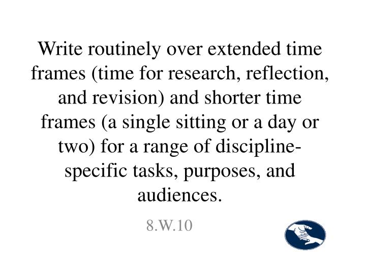 Write routinely over extended time frames (time for research, reflection, and revision) and shorter time frames (a single sitting or a day or two) for a range of discipline-specific tasks, purposes, and audiences.