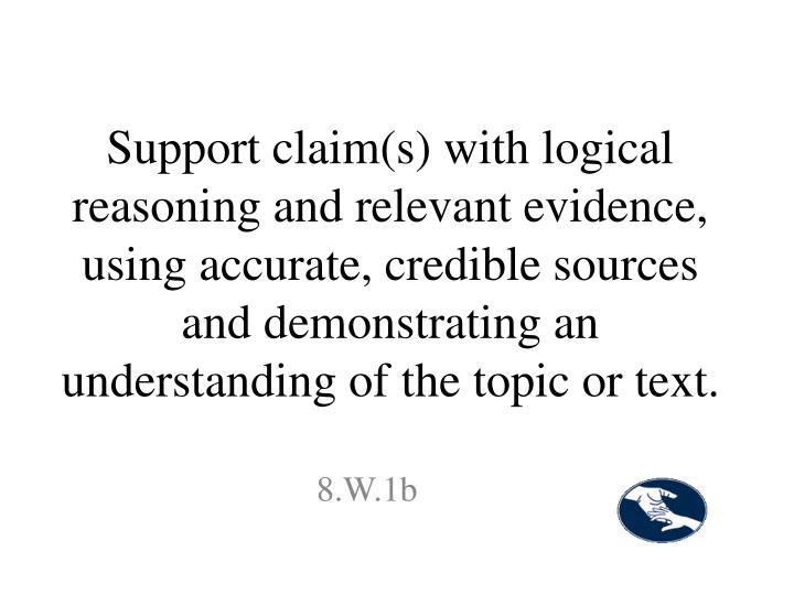 Support claim(s) with logical reasoning and relevant evidence, using accurate, credible sources and demonstrating an understanding of the topic or text.