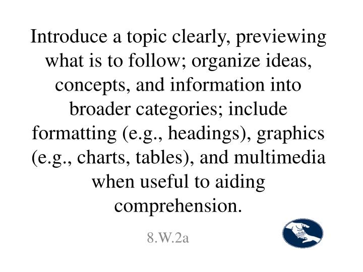 Introduce a topic clearly, previewing what is to follow; organize ideas, concepts, and information into broader categories; include formatting (e.g., headings), graphics (e.g., charts, tables), and multimedia when useful to aiding comprehension.