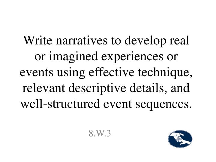 Write narratives to develop real or imagined experiences or events using effective technique, relevant descriptive details, and well-structured event sequences.
