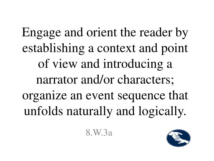 Engage and orient the reader by establishing a context and point of view and introducing a narrator and/or characters; organize an event sequence that unfolds naturally and logically.
