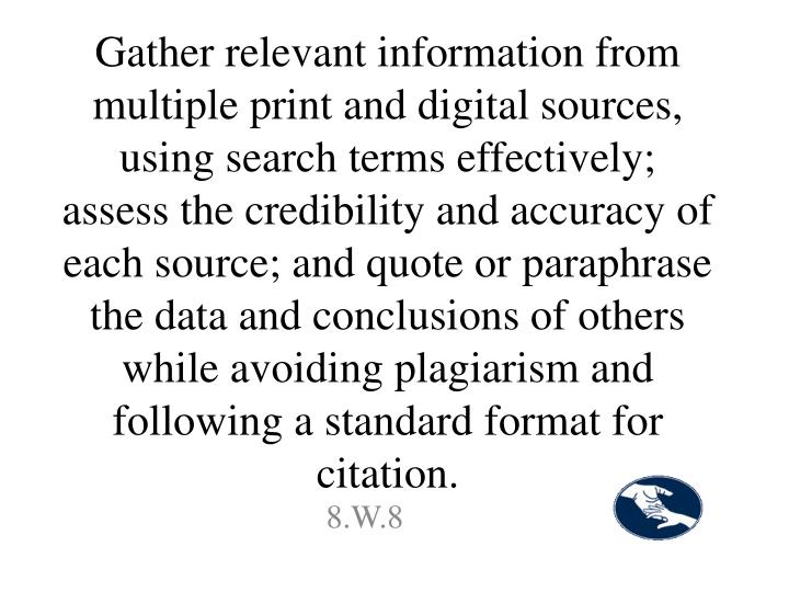 Gather relevant information from multiple print and digital sources, using search terms effectively; assess the credibility and accuracy of each source; and quote or paraphrase the data and conclusions of others while avoiding plagiarism and following a