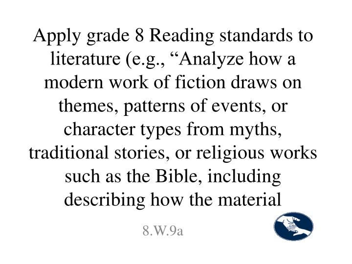 "Apply grade 8 Reading standards to literature (e.g., ""Analyze how a modern work of fiction draws on themes, patterns of events, or character types from myths, traditional stories, or religious works such as the Bible, including describing how the material"