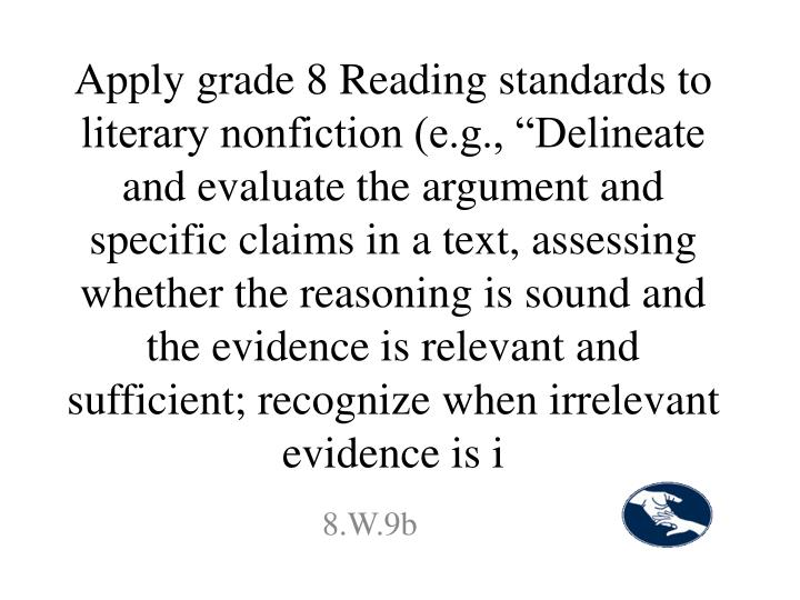 "Apply grade 8 Reading standards to literary nonfiction (e.g., ""Delineate and evaluate the argument and specific claims in a text, assessing whether the reasoning is sound and the evidence is relevant and sufficient; recognize when irrelevant evidence is i"