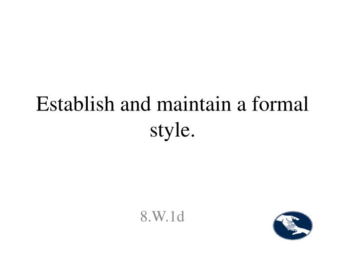 Establish and maintain a formal style.