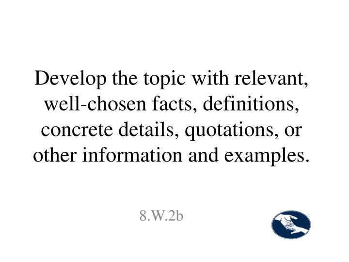 Develop the topic with relevant, well-chosen facts, definitions, concrete details, quotations, or other information and examples.