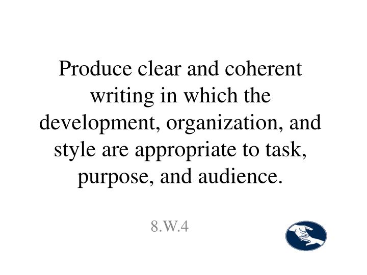 Produce clear and coherent writing in which the development, organization, and style are appropriate to task, purpose, and audience.