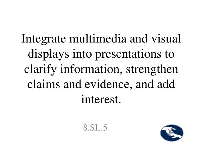 Integrate multimedia and visual displays into presentations to clarify information, strengthen claims and evidence, and add interest.