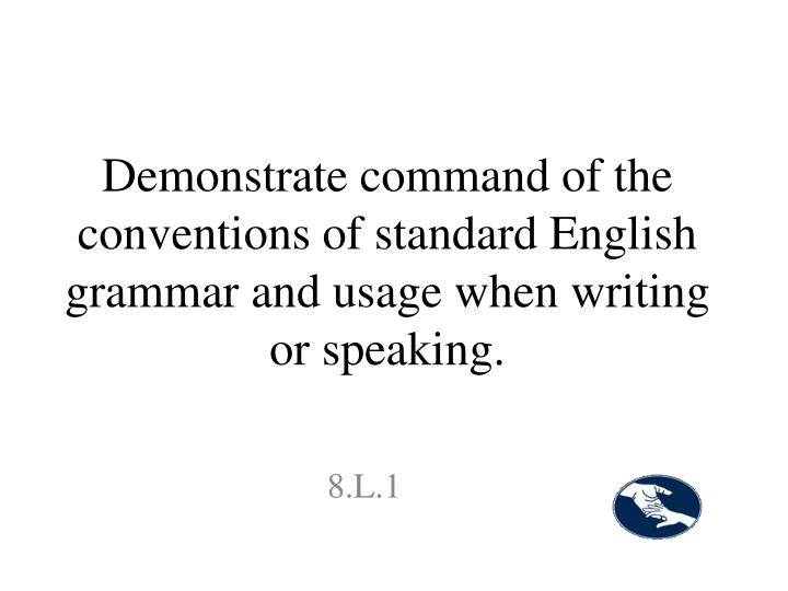 Demonstrate command of the conventions of standard English grammar and usage when writing or speaking.