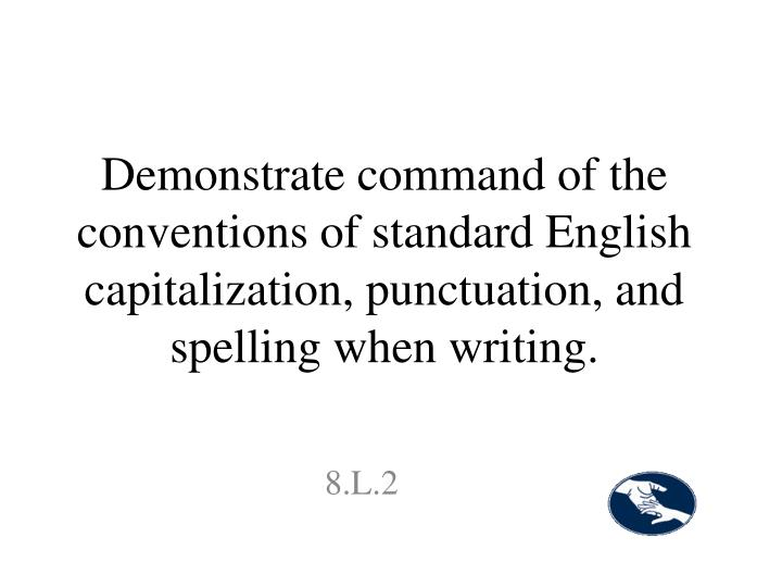 Demonstrate command of the conventions of standard English capitalization, punctuation, and spelling when writing.