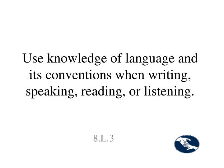 Use knowledge of language and its conventions when writing, speaking, reading, or listening.