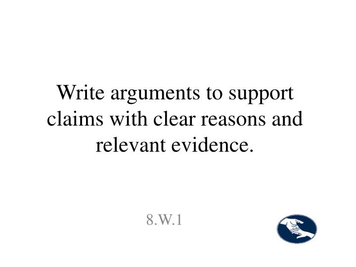 Write arguments to support claims with clear reasons and relevant evidence.