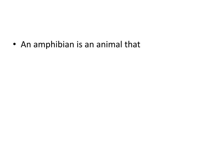 An amphibian is an animal that