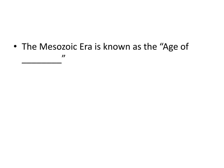 "The Mesozoic Era is known as the ""Age of ________"""
