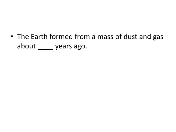 The Earth formed from a mass of dust and gas about ____ years ago.